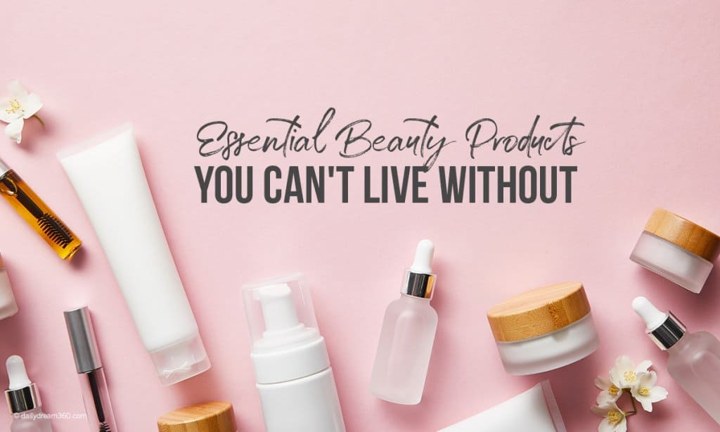 Essential Beauty Products You Can't Live Without